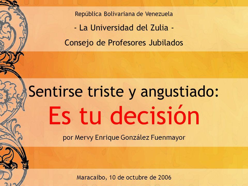 Sentirse triste y angustiado: Es tu decisión República Bolivariana de Venezuela - La Universidad del Zulia - Consejo de Profesores Jubilados por Mervy