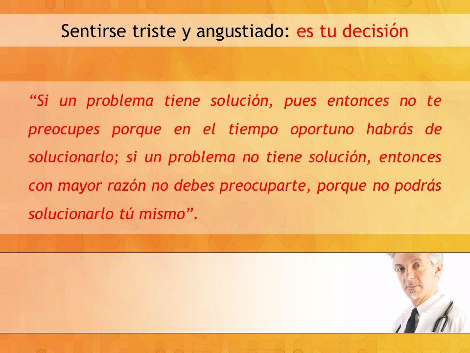 Sentirse triste y angustiado: es tu decisión Si un problema tiene solución, pues entonces no te preocupes porque en el tiempo oportuno habrás de soluc