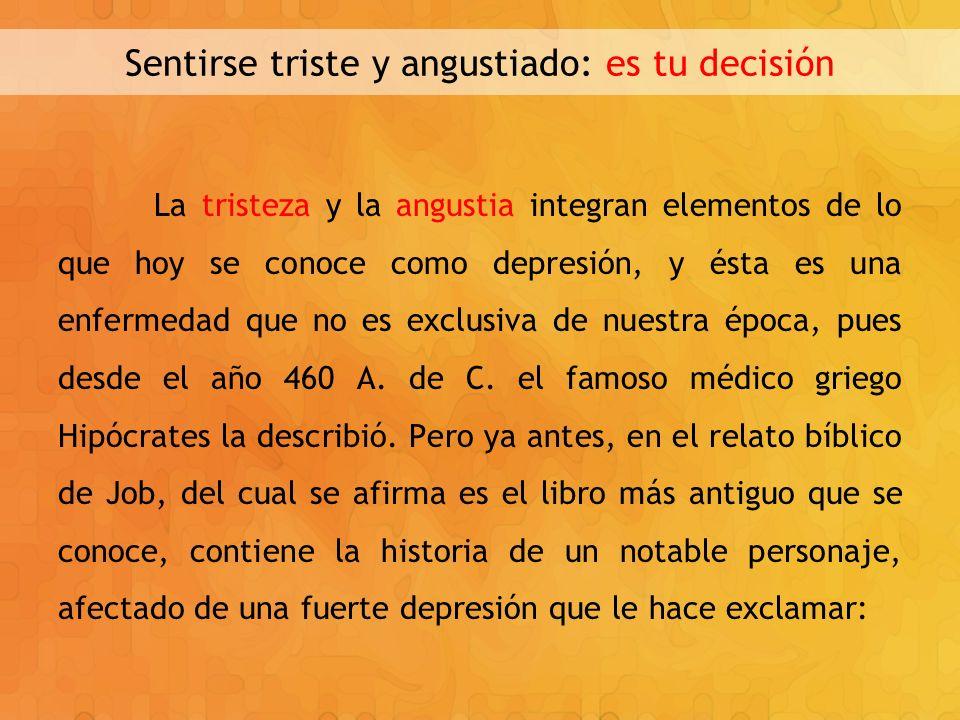 Sentirse triste y angustiado: es tu decisión La tristeza y la angustia integran elementos de lo que hoy se conoce como depresión, y ésta es una enferm