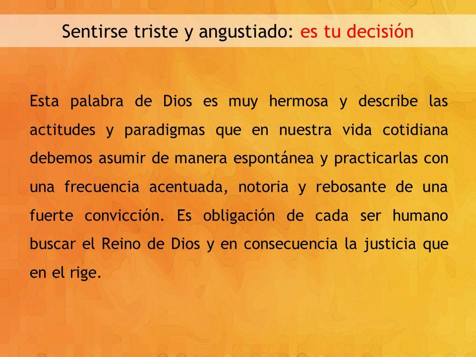 Sentirse triste y angustiado: es tu decisión Esta palabra de Dios es muy hermosa y describe las actitudes y paradigmas que en nuestra vida cotidiana d
