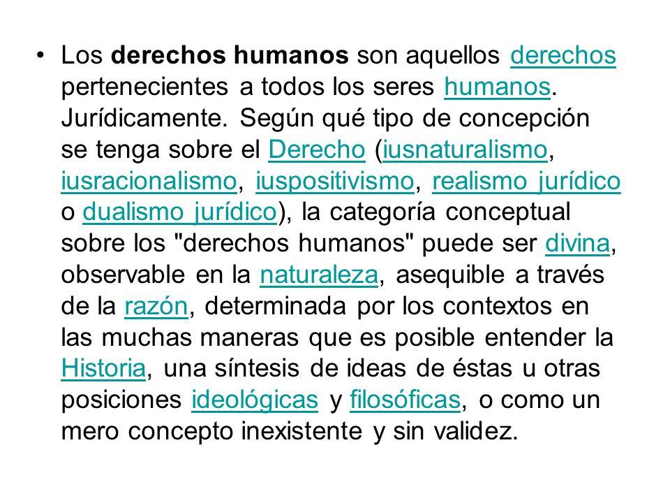 Los derechos humanos son aquellos derechos pertenecientes a todos los seres humanos. Jurídicamente. Según qué tipo de concepción se tenga sobre el Der