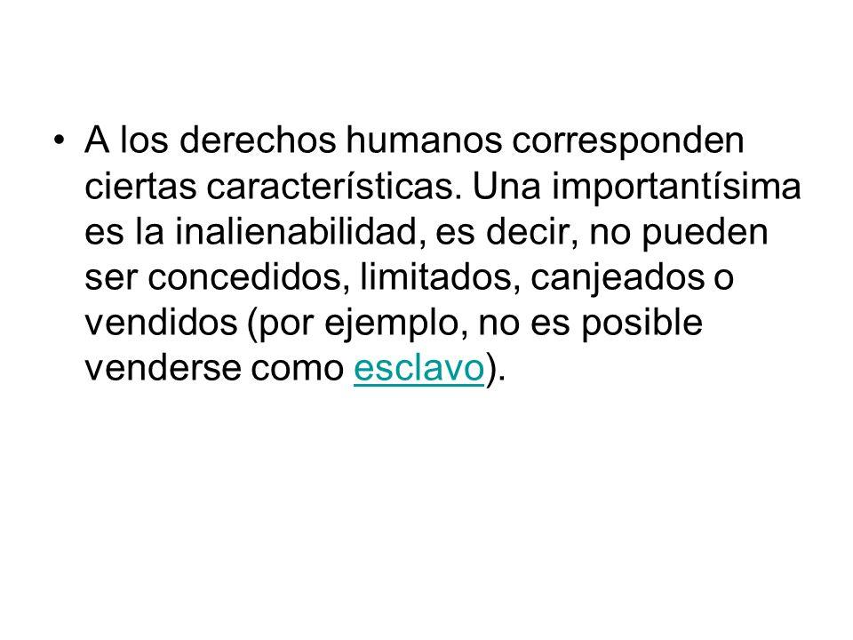 A los derechos humanos corresponden ciertas características. Una importantísima es la inalienabilidad, es decir, no pueden ser concedidos, limitados,
