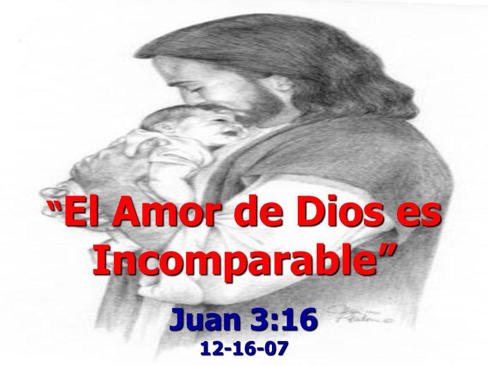 El Amor de Dios es Incomparable El Amor de Dios es Incomparable Juan 3:16 12-16-07