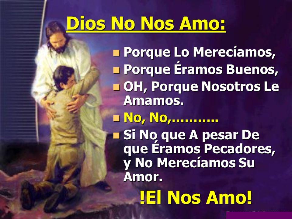 Dios No Nos Amo: Porque Lo Merecíamos, Porque Lo Merecíamos, Porque Éramos Buenos, Porque Éramos Buenos, OH, Porque Nosotros Le Amamos. OH, Porque Nos