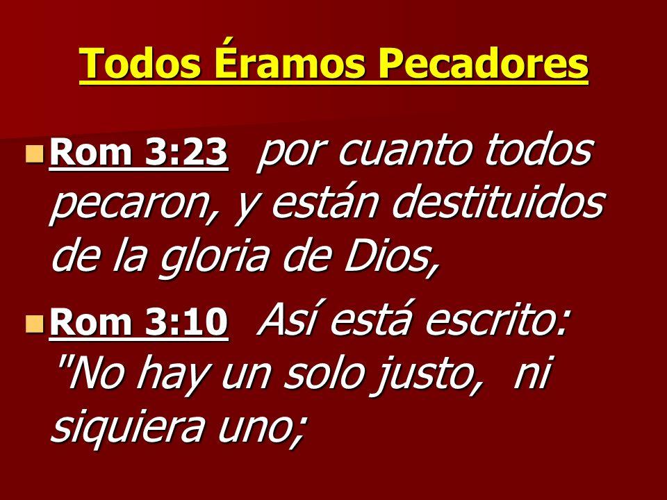 Todos Éramos Pecadores Rom 3:23 por cuanto todos pecaron, y están destituidos de la gloria de Dios, Rom 3:23 por cuanto todos pecaron, y están destitu