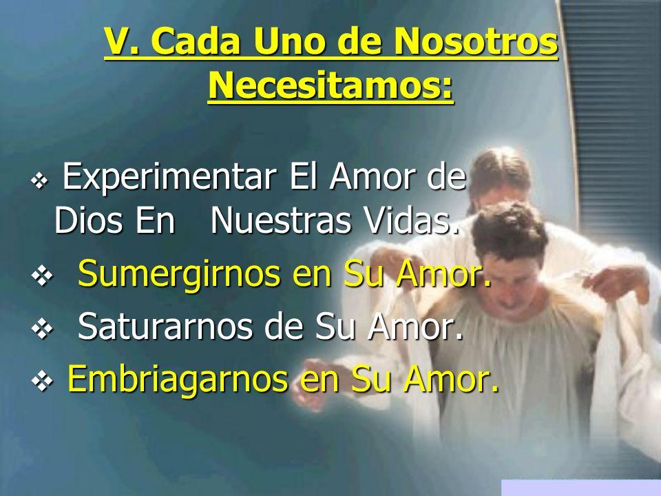 V. Cada Uno de Nosotros Necesitamos: Experimentar El Amor de Dios En Nuestras Vidas. Experimentar El Amor de Dios En Nuestras Vidas. Sumergirnos en Su
