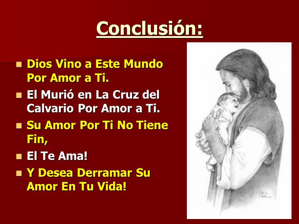 Conclusión: Dios Vino a Este Mundo Por Amor a Ti. Dios Vino a Este Mundo Por Amor a Ti. El Murió en La Cruz del Calvario Por Amor a Ti. El Murió en La
