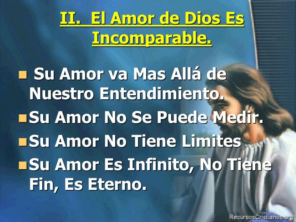II. El Amor de Dios Es Incomparable. Su Amor va Mas Allá de Nuestro Entendimiento. Su Amor va Mas Allá de Nuestro Entendimiento. Su Amor No Se Puede M