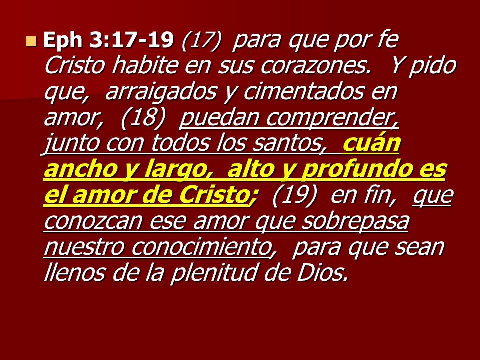 Eph 3:17-19 (17) para que por fe Cristo habite en sus corazones. Y pido que, arraigados y cimentados en amor, (18) puedan comprender, junto con todos