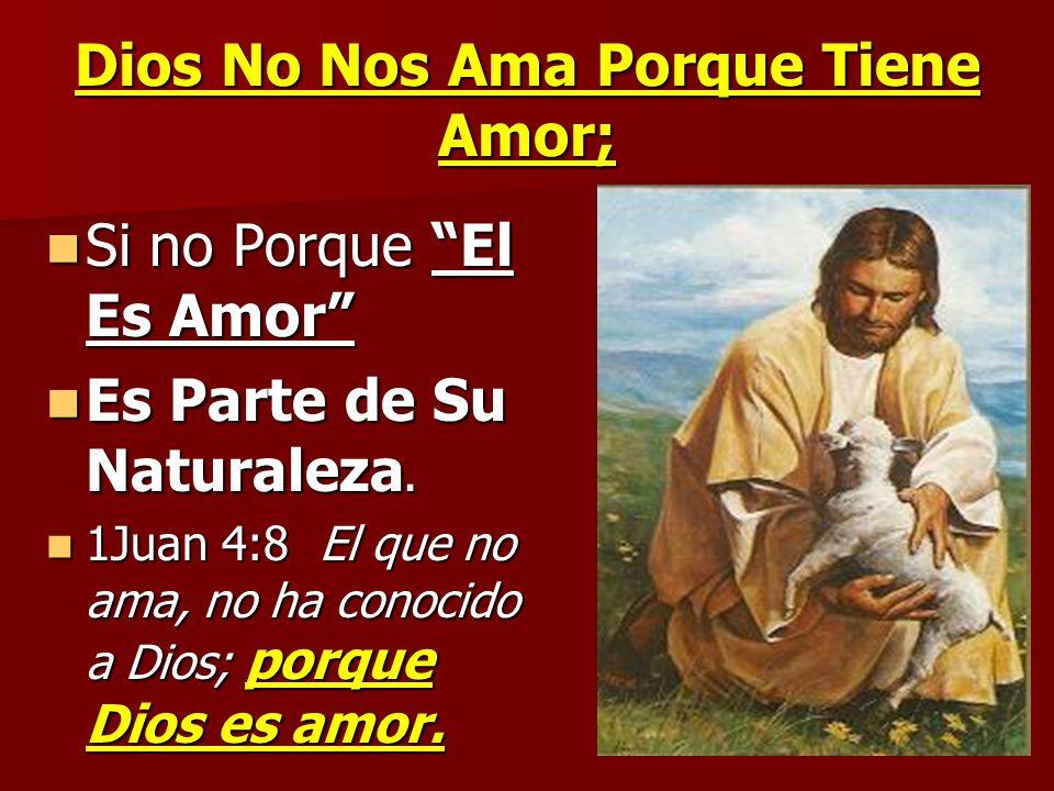 Dios No Nos Ama Porque Tiene Amor; Si no Porque El Es Amor Si no Porque El Es Amor Es Parte de Su Naturaleza. Es Parte de Su Naturaleza. 1Juan 4:8 El