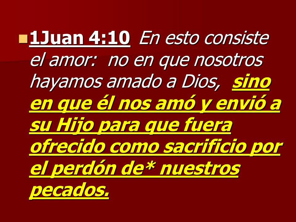 1Juan 4:10 En esto consiste el amor: no en que nosotros hayamos amado a Dios, sino en que él nos amó y envió a su Hijo para que fuera ofrecido como sa