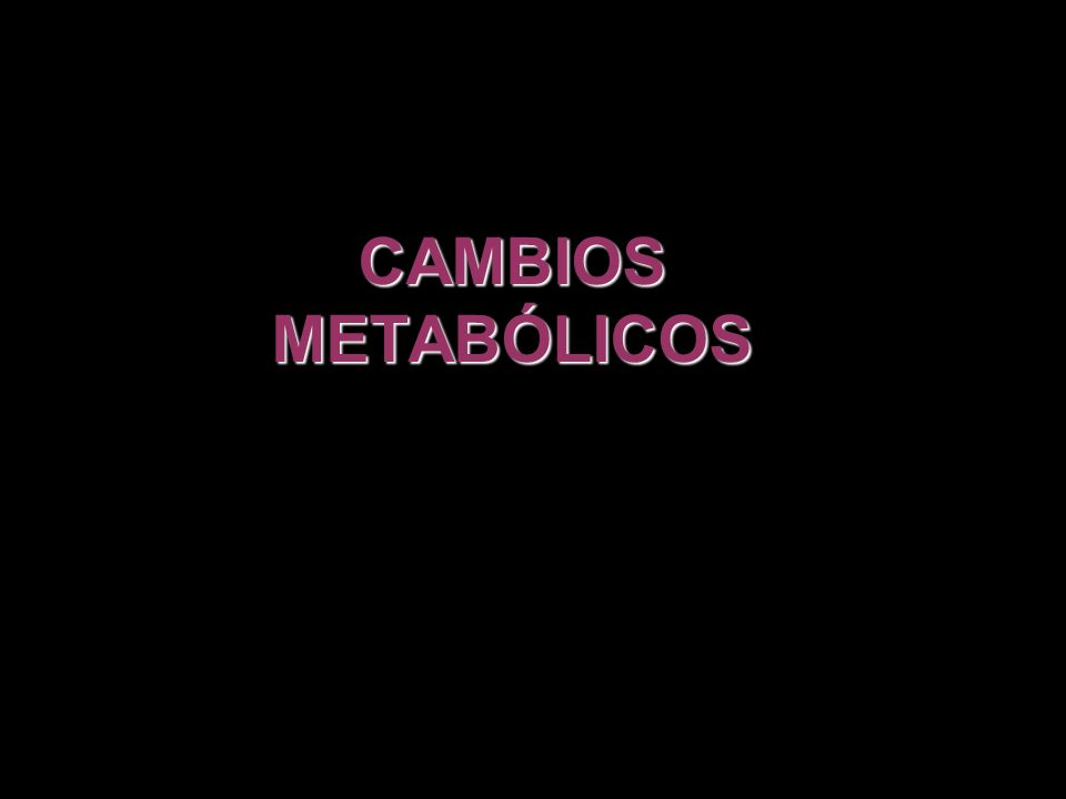 CAMBIOS METABÓLICOS