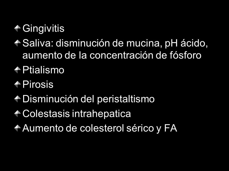 Gingivitis Saliva: disminución de mucina, pH ácido, aumento de la concentración de fósforo Ptialismo Pirosis Disminución del peristaltismo Colestasis