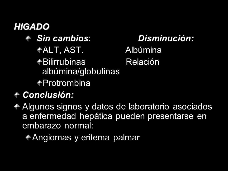 HIGADO Sin cambios: Disminución: ALT, AST. Albúmina Bilirrubinas Relación albúmina/globulinas Protrombina Conclusión: Algunos signos y datos de labora