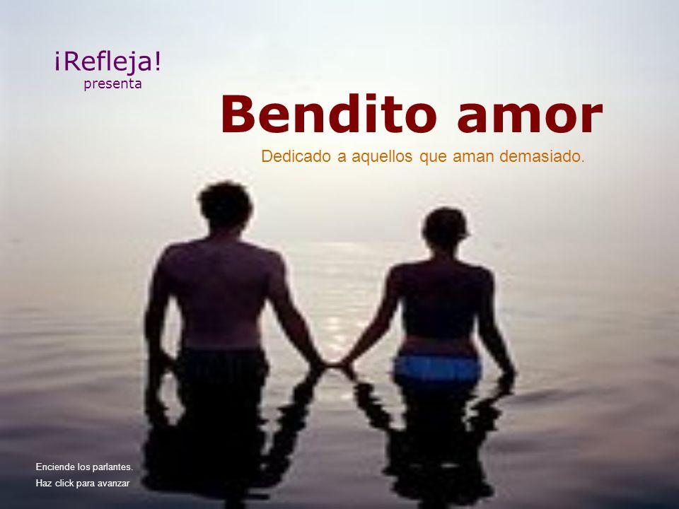 Bendito amor ¡Refleja.presenta Dedicado a aquellos que aman demasiado.