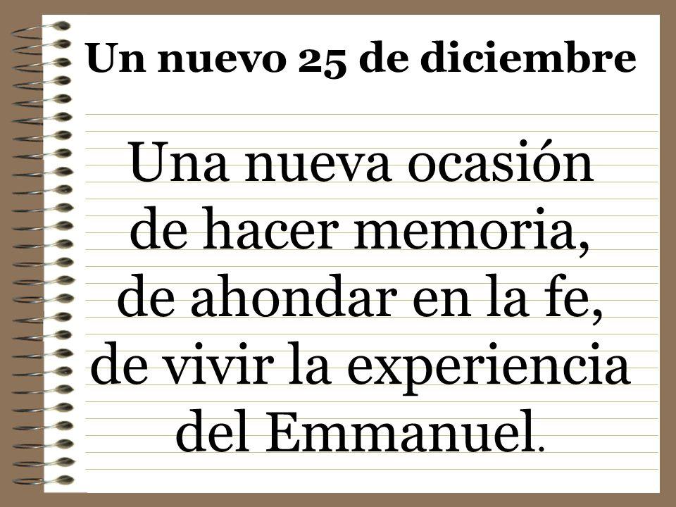 Un nuevo 25 de diciembre Una nueva ocasión de hacer memoria, de ahondar en la fe, de vivir la experiencia del Emmanuel.