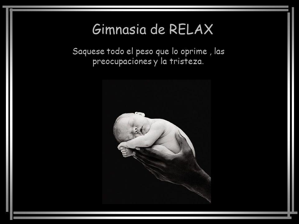 Gimnasia de RELAX Saquese todo el peso que lo oprime, las preocupaciones y la tristeza.