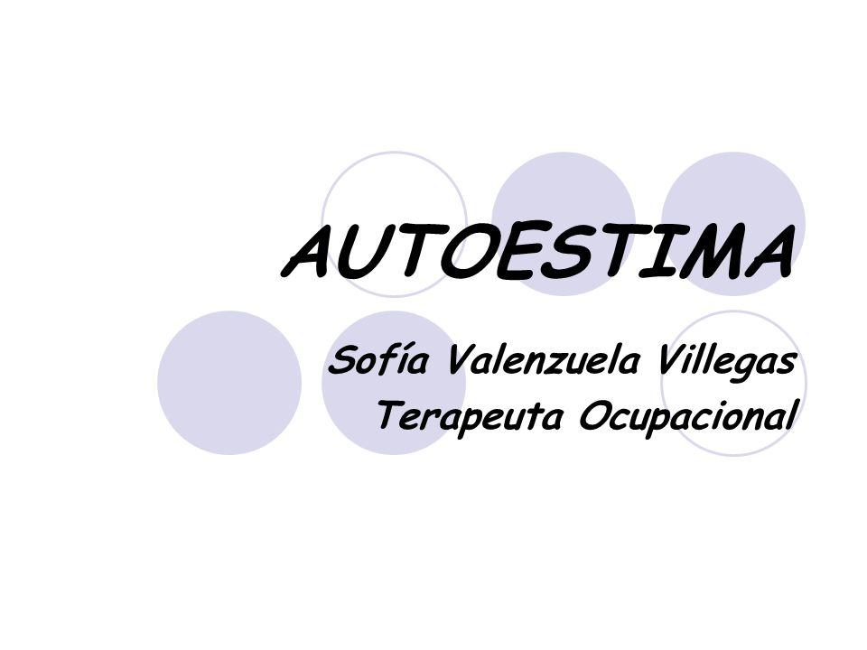 AUTOESTIMA Sofía Valenzuela Villegas Terapeuta Ocupacional