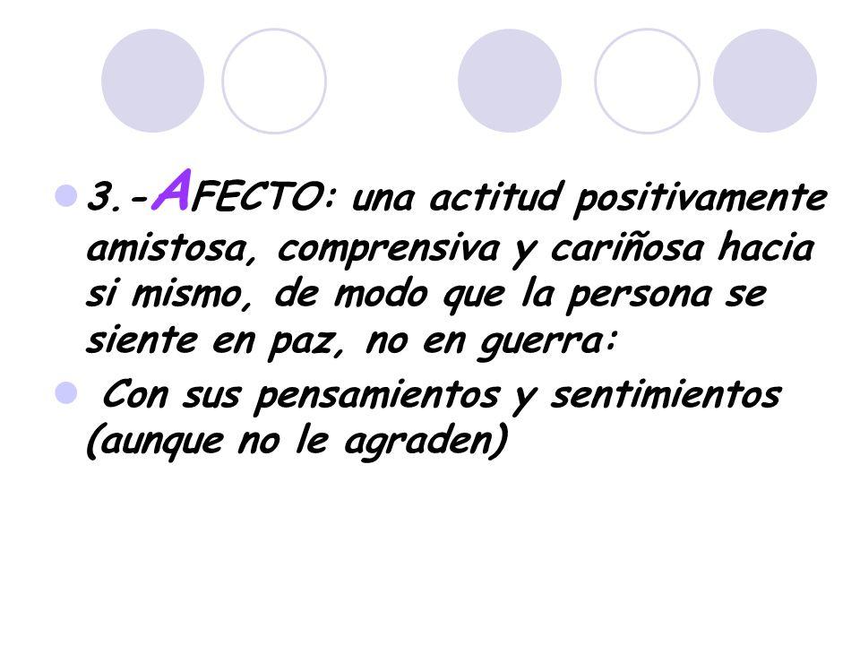 3.- A FECTO: una actitud positivamente amistosa, comprensiva y cariñosa hacia si mismo, de modo que la persona se siente en paz, no en guerra: Con sus