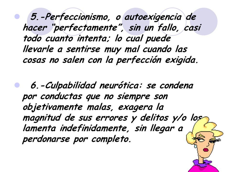 5.-Perfeccionismo, o autoexigencia de hacer perfectamente, sin un fallo, casi todo cuanto intenta; lo cual puede llevarle a sentirse muy mal cuando la