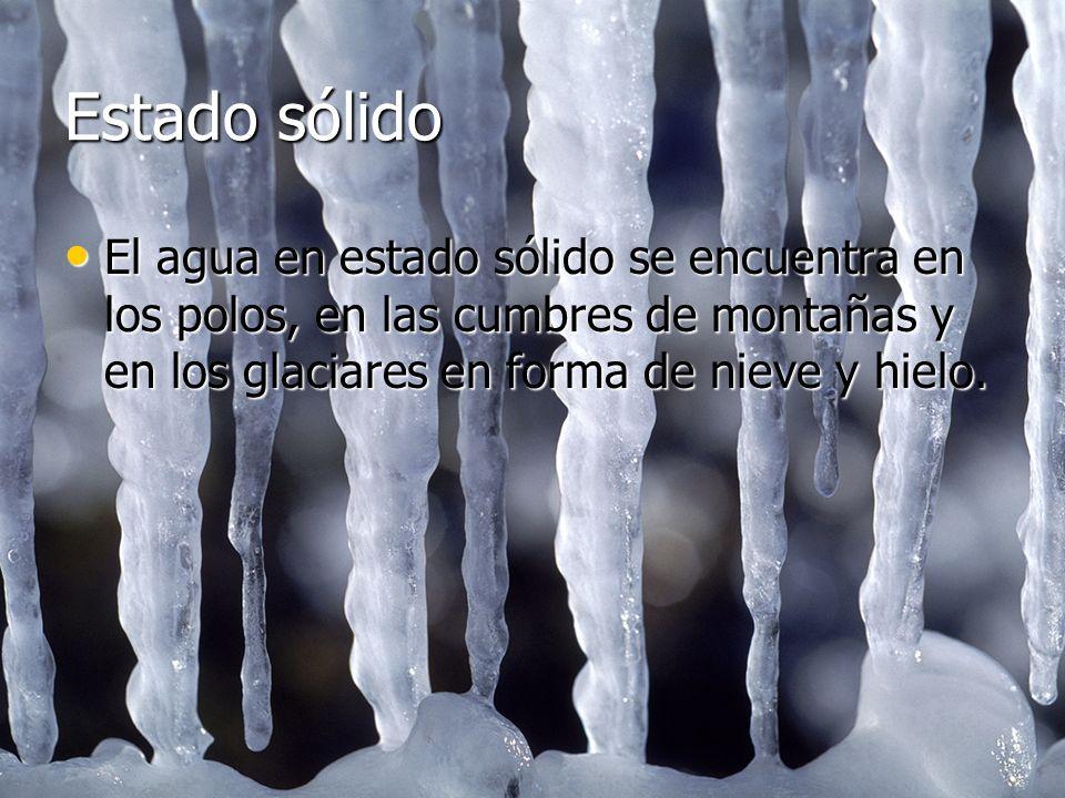 Estado sólido El agua en estado sólido se encuentra en los polos, en las cumbres de montañas y en los glaciares en forma de nieve y hielo. El agua en