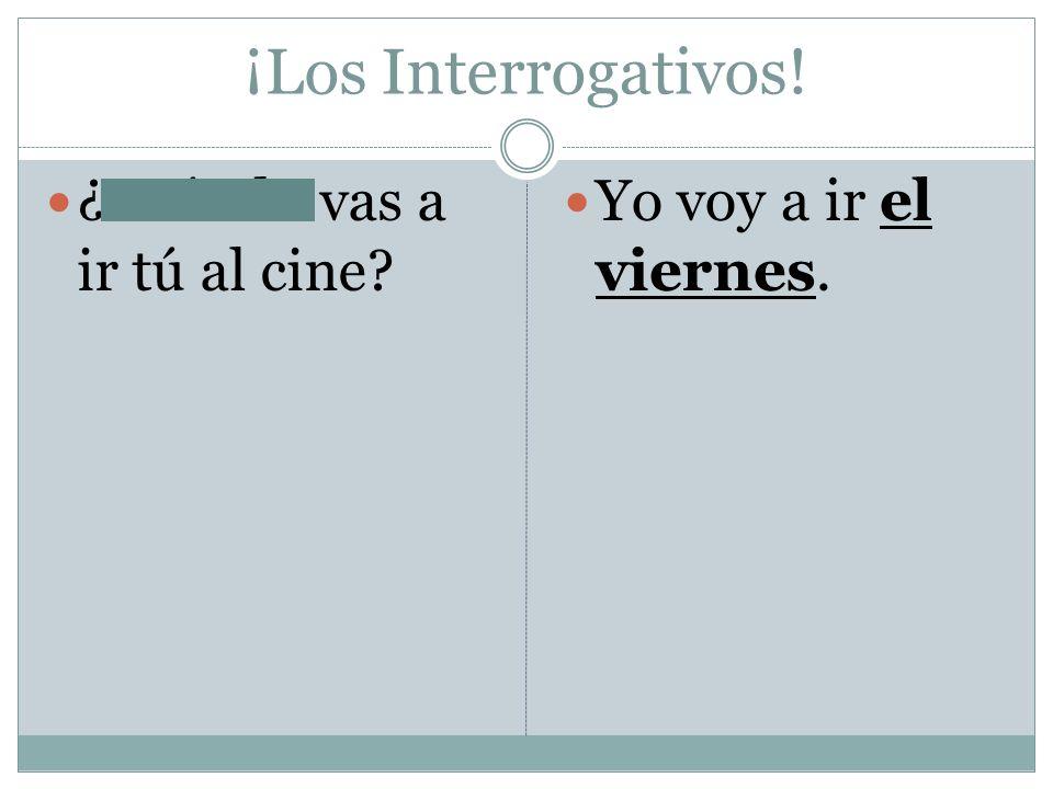 ¡Los Interrogativos! ¿Cuándo vas a ir tú al cine? Yo voy a ir el viernes.