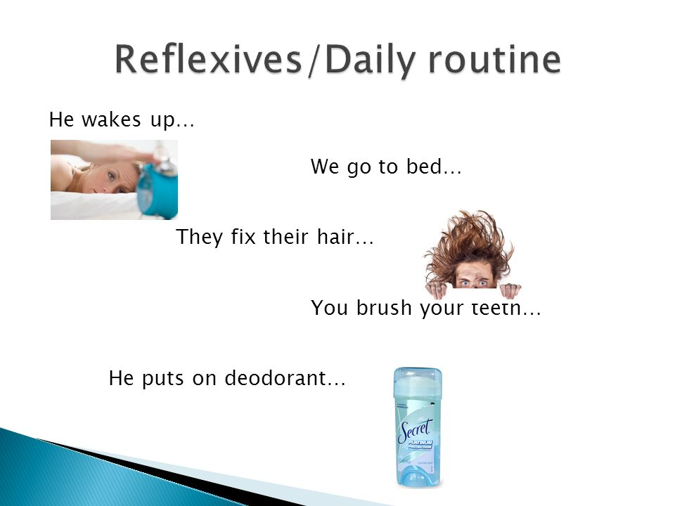 He wakes up… We go to bed… They fix their hair… You brush your teeth… He puts on deodorant…