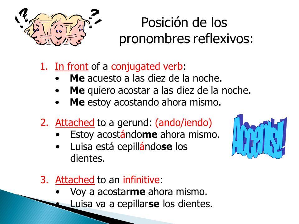 Posición de los pronombres reflexivos: 1.In front of a conjugated verb: Me acuesto a las diez de la noche.
