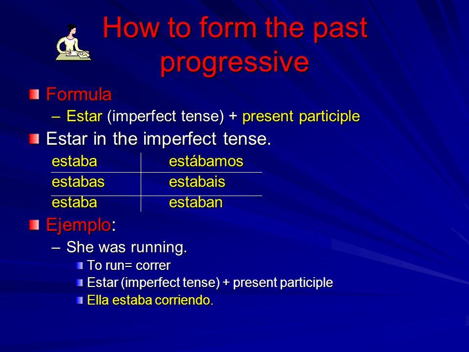 How to form the past progressive Formula –Estar (imperfect tense) + present participle Estar in the imperfect tense. estabaestábamos estabasestabais e