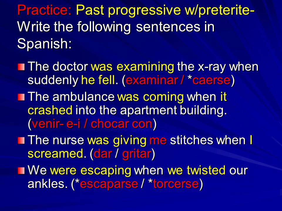 Practice: Past progressive w/preterite- Write the following sentences in Spanish: The doctor was examining the x-ray when suddenly he fell. (examinar
