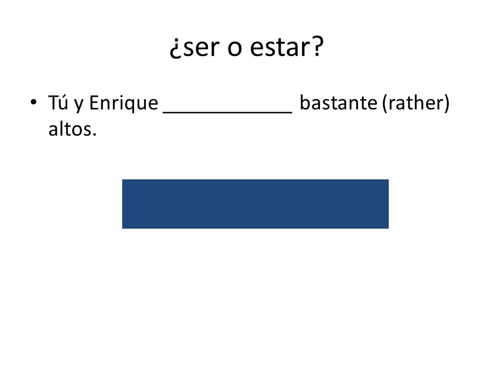 ¿ser o estar? Tú y Enrique ____________ bastante (rather) altos. son/attribute