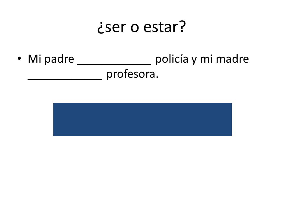 ¿ser o estar? Mi padre ____________ policía y mi madre ____________ profesora. es/occupation