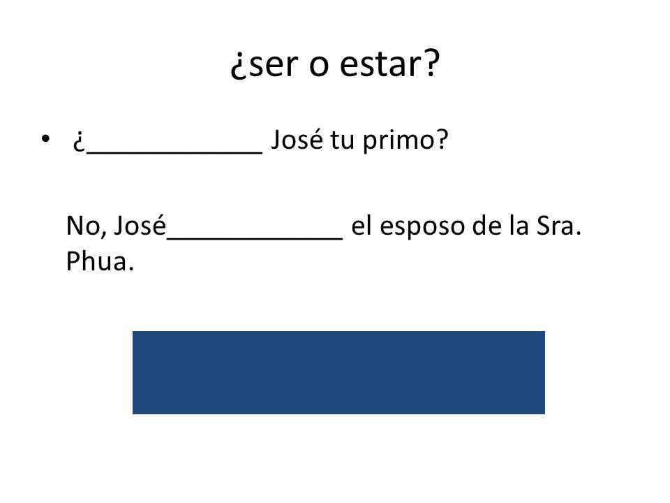 ¿ser o estar. ¿____________ José tu primo. No, José____________ el esposo de la Sra.