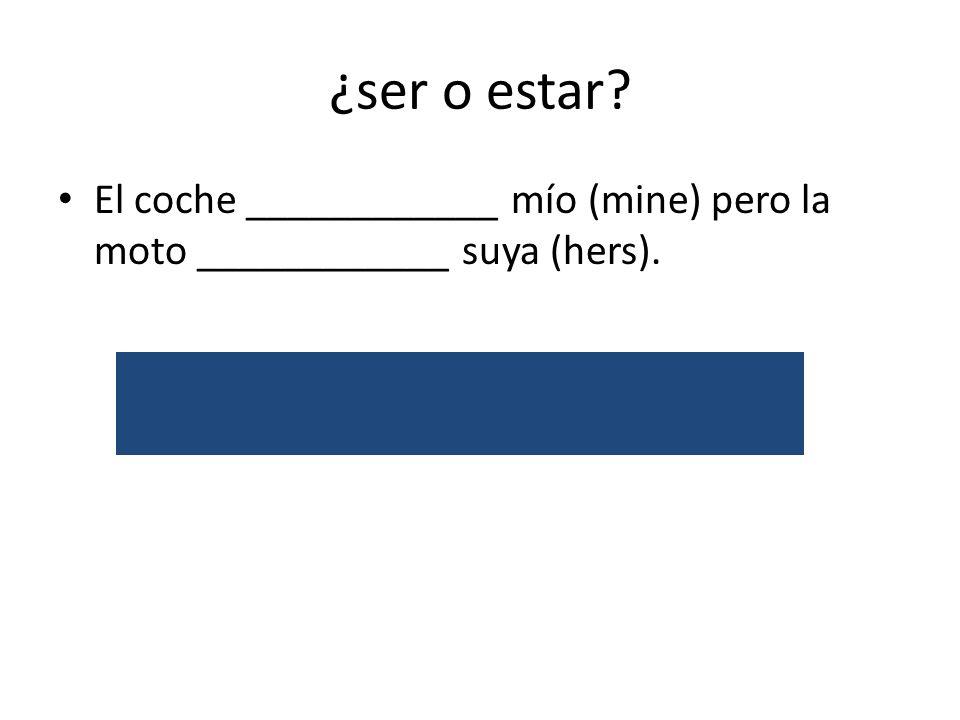 ¿ser o estar? El coche ____________ mío (mine) pero la moto ____________ suya (hers). es/posession