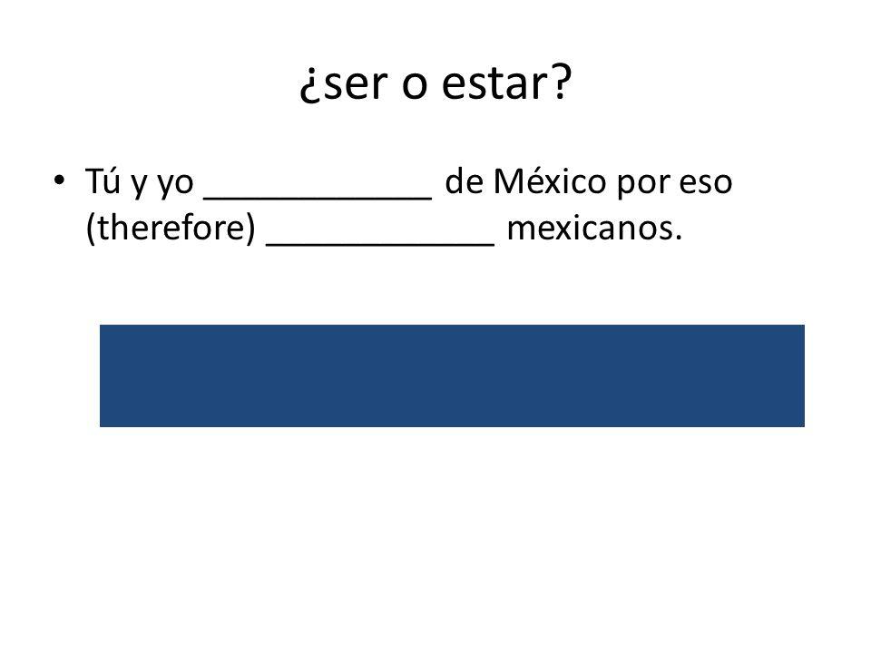 ¿ser o estar. Tú y yo ____________ de México por eso (therefore) ____________ mexicanos.