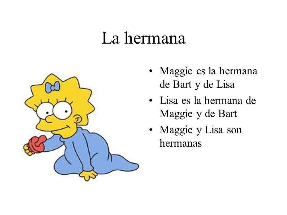 La hermana Maggie es la hermana de Bart y de Lisa Lisa es la hermana de Maggie y de Bart Maggie y Lisa son hermanas