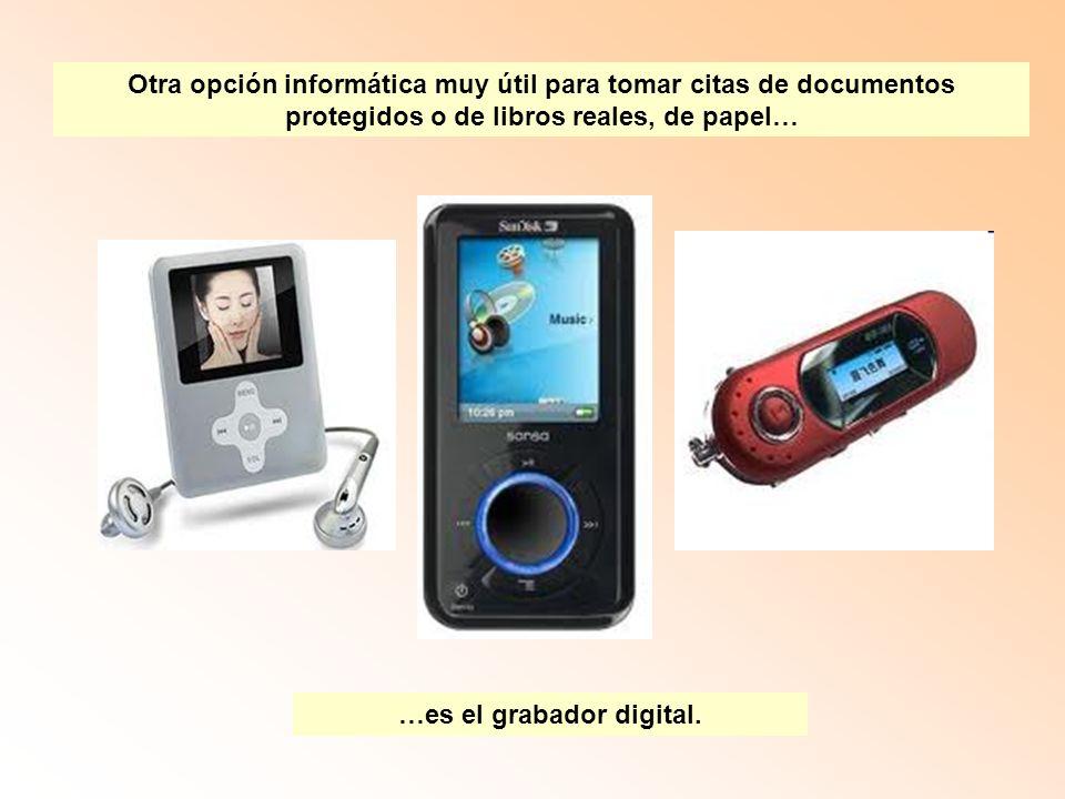 Otra opción informática muy útil para tomar citas de documentos protegidos o de libros reales, de papel… …es el grabador digital.