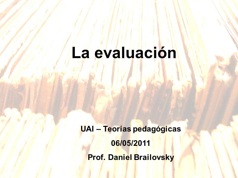 La evaluación UAI – Teorías pedagógicas 06/05/2011 Prof. Daniel Brailovsky