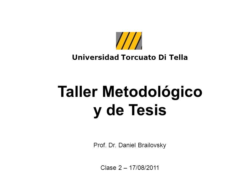 Universidad Torcuato Di Tella Taller Metodológico y de Tesis Prof. Dr. Daniel Brailovsky Clase 2 – 17/08/2011