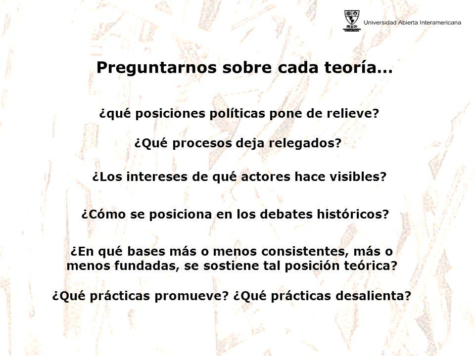 ¿qué posiciones políticas pone de relieve? Preguntarnos sobre cada teoría… ¿Qué procesos deja relegados? ¿Los intereses de qué actores hace visibles?