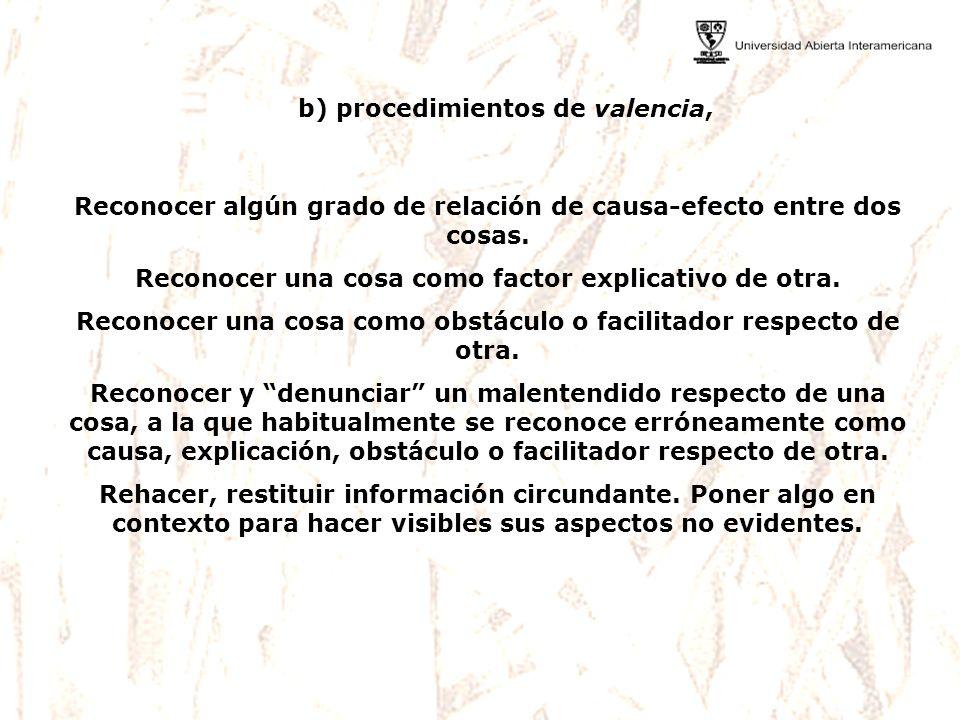 b) procedimientos de valencia, Reconocer algún grado de relación de causa-efecto entre dos cosas. Reconocer una cosa como factor explicativo de otra.