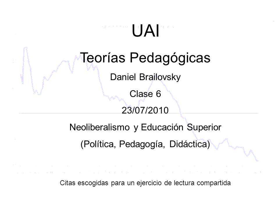 UAI Teorías Pedagógicas Daniel Brailovsky Clase 6 23/07/2010 Neoliberalismo y Educación Superior (Política, Pedagogía, Didáctica) Citas escogidas para un ejercicio de lectura compartida