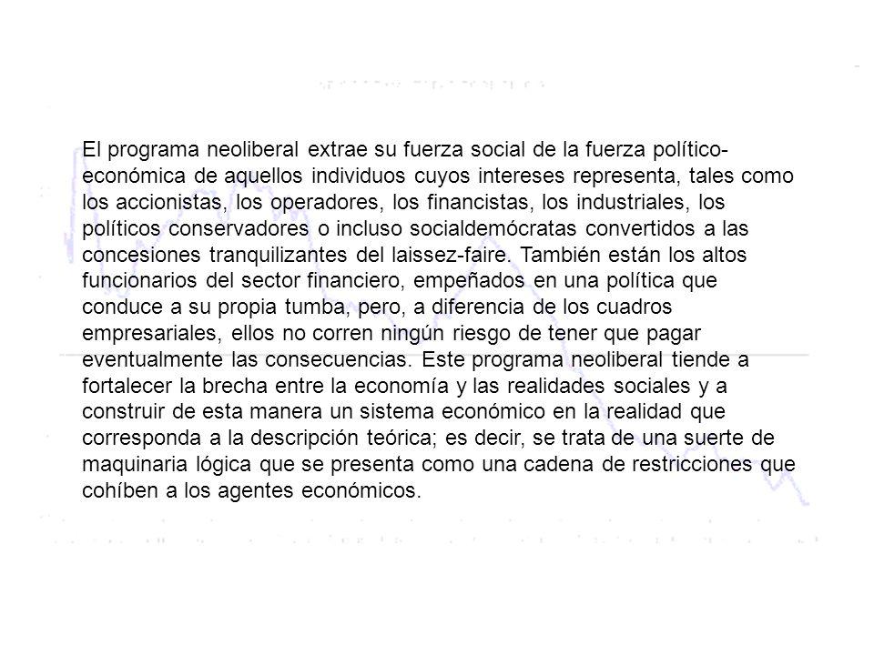 El programa neoliberal extrae su fuerza social de la fuerza político- económica de aquellos individuos cuyos intereses representa, tales como los acci