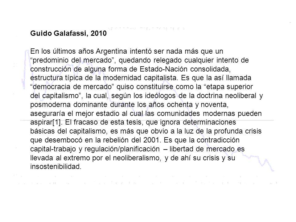 Guido Galafassi, 2010 En los últimos años Argentina intentó ser nada más que un predominio del mercado, quedando relegado cualquier intento de construcción de alguna forma de Estado-Nación consolidada, estructura típica de la modernidad capitalista.