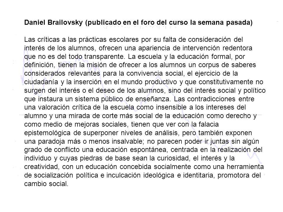 Daniel Brailovsky (publicado en el foro del curso la semana pasada) Las críticas a las prácticas escolares por su falta de consideración del interés de los alumnos, ofrecen una apariencia de intervención redentora que no es del todo transparente.