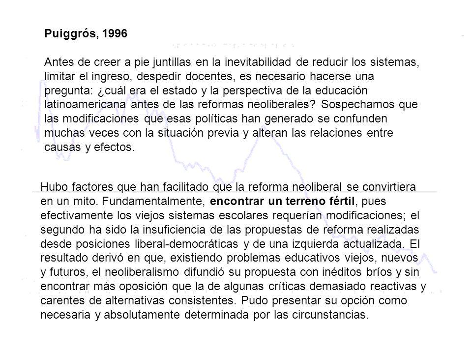 Puiggrós, 1996 Antes de creer a pie juntillas en la inevitabilidad de reducir los sistemas, limitar el ingreso, despedir docentes, es necesario hacerse una pregunta: ¿cuál era el estado y la perspectiva de la educación latinoamericana antes de las reformas neoliberales.