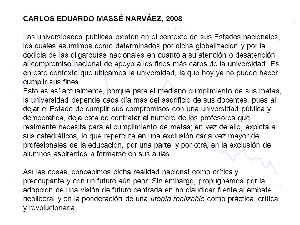 CARLOS EDUARDO MASSÉ NARVÁEZ, 2008 Las universidades públicas existen en el contexto de sus Estados nacionales, los cuales asumimos como determinados por dicha globalización y por la codicia de las oligarquías nacionales en cuanto a su atención o desatención al compromiso nacional de apoyo a los fines más caros de la universidad.
