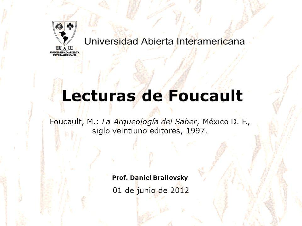Prof. Daniel Brailovsky 01 de junio de 2012 Lecturas de Foucault Foucault, M.: La Arqueología del Saber, México D. F., siglo veintiuno editores, 1997.