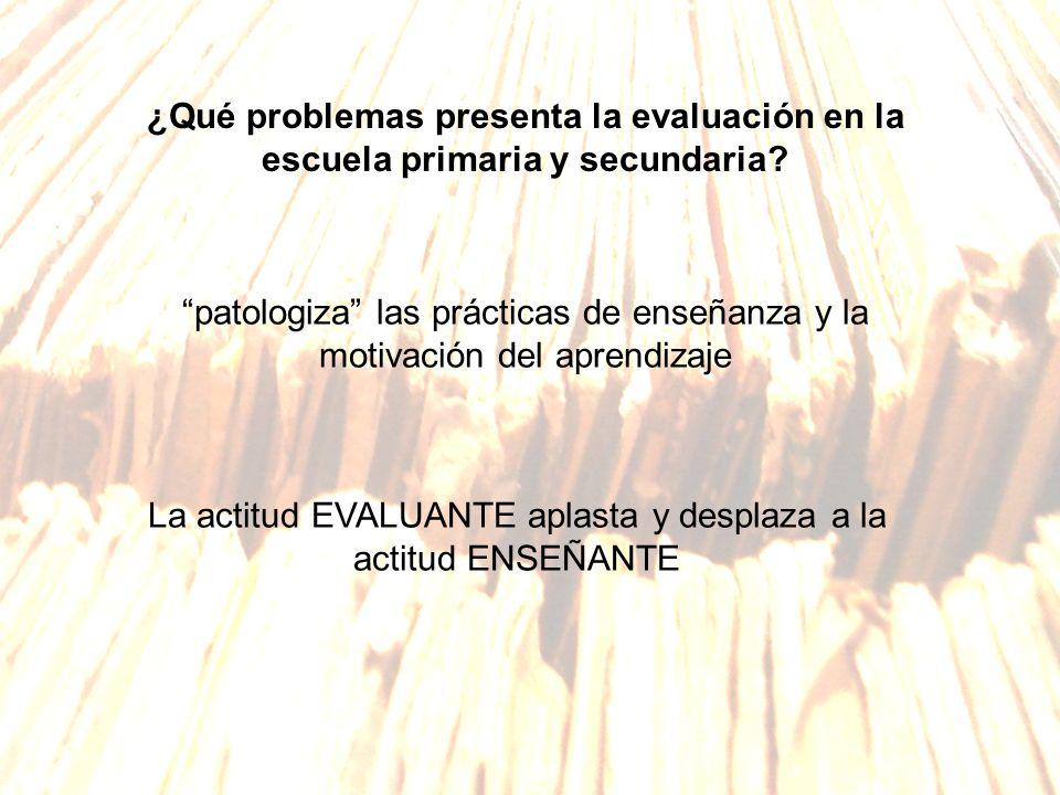 ¿Qué problemas presenta la evaluación en la escuela primaria y secundaria? patologiza las prácticas de enseñanza y la motivación del aprendizaje La ac