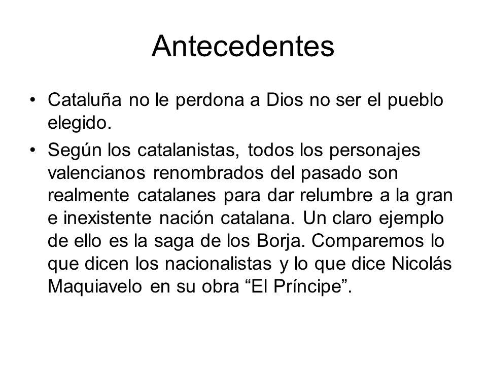Antecedentes Cataluña no le perdona a Dios no ser el pueblo elegido. Según los catalanistas, todos los personajes valencianos renombrados del pasado s